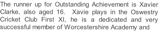The runner up for Outstanding Achievement is Xavier Clarke, also aged 16.  Xavie plays in the Oswestry Cricket Club First XI, he is a dedicated and very successful member of Worcestershire Academy and